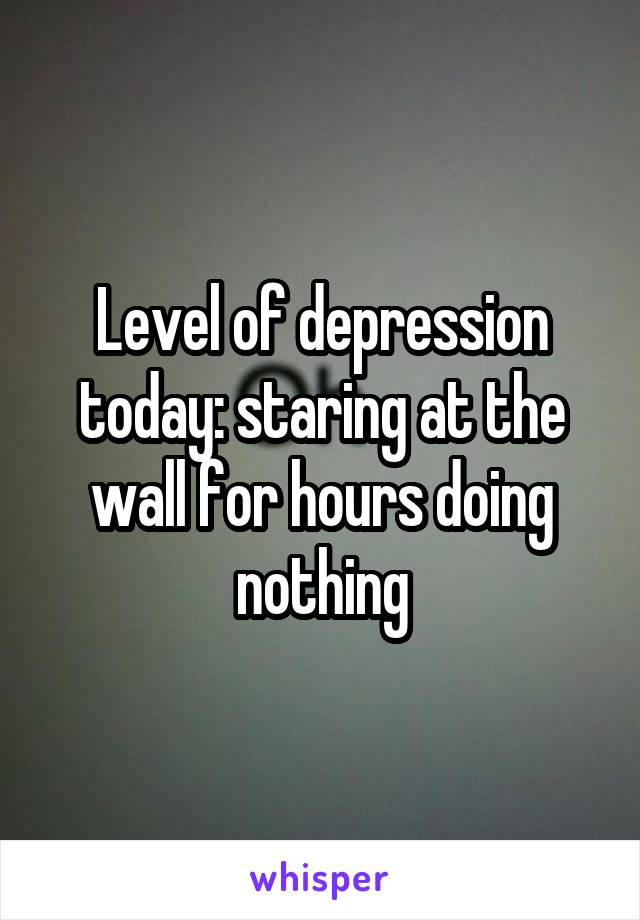 Level of depression today: staring at the wall for hours doing nothing