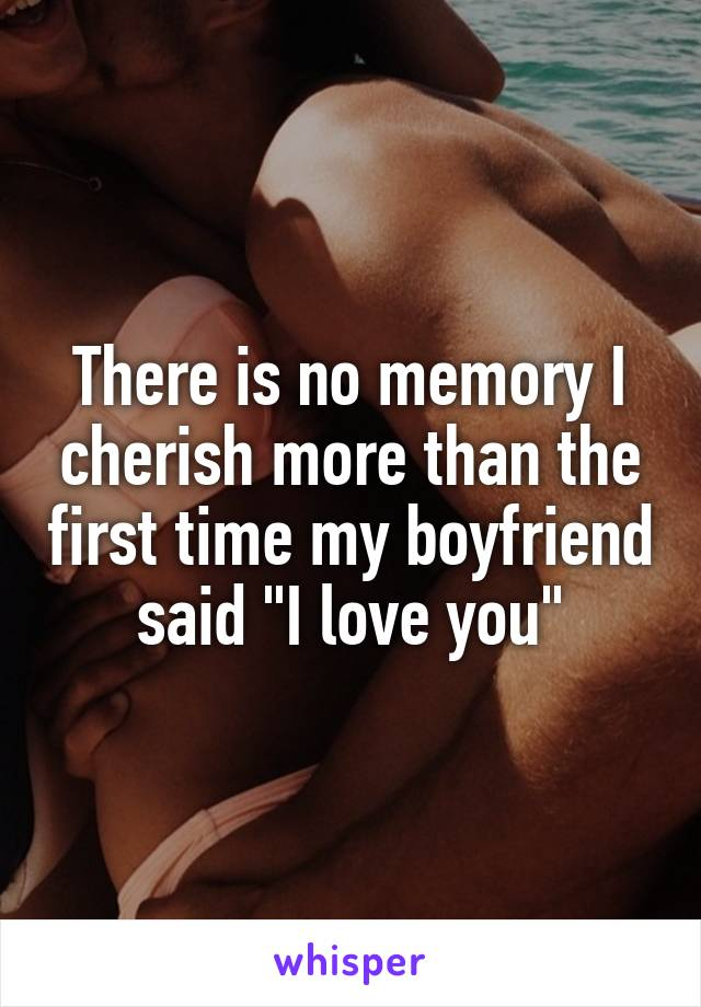 "There is no memory I cherish more than the first time my boyfriend said ""I love you"""