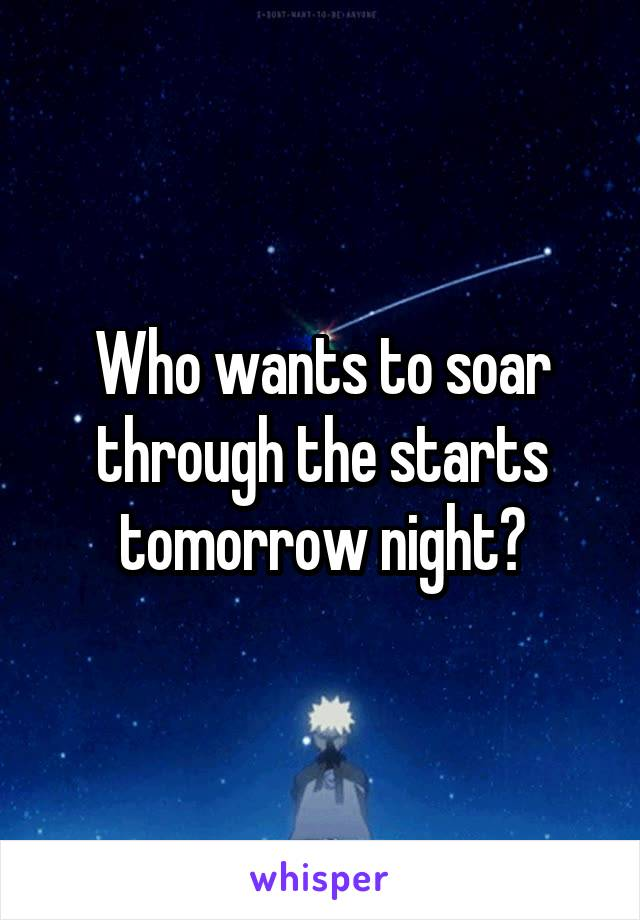 Who wants to soar through the starts tomorrow night?