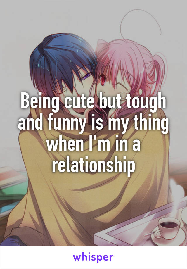 Being cute but tough and funny is my thing when I'm in a relationship