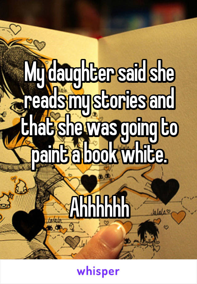My daughter said she reads my stories and that she was going to paint a book white.  Ahhhhhh