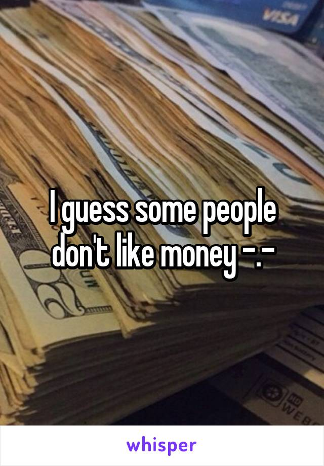 I guess some people don't like money -.-