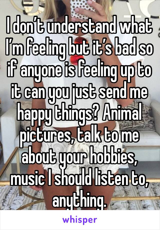 I don't understand what I'm feeling but it's bad so if anyone is feeling up to it can you just send me happy things? Animal pictures, talk to me about your hobbies, music I should listen to, anything.