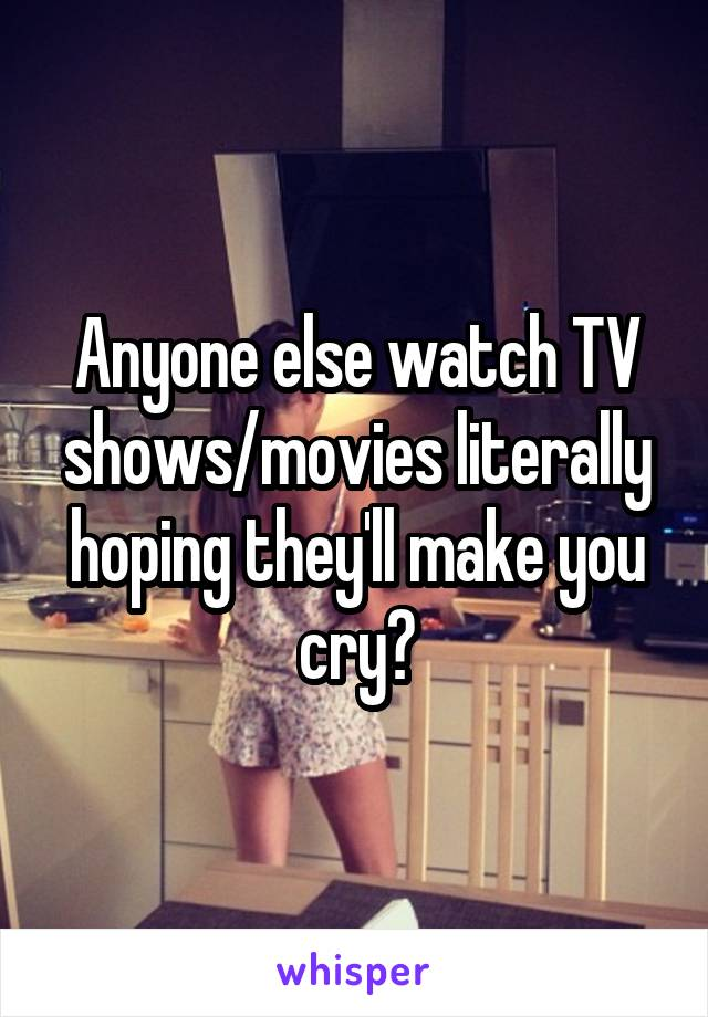 Anyone else watch TV shows/movies literally hoping they'll make you cry?