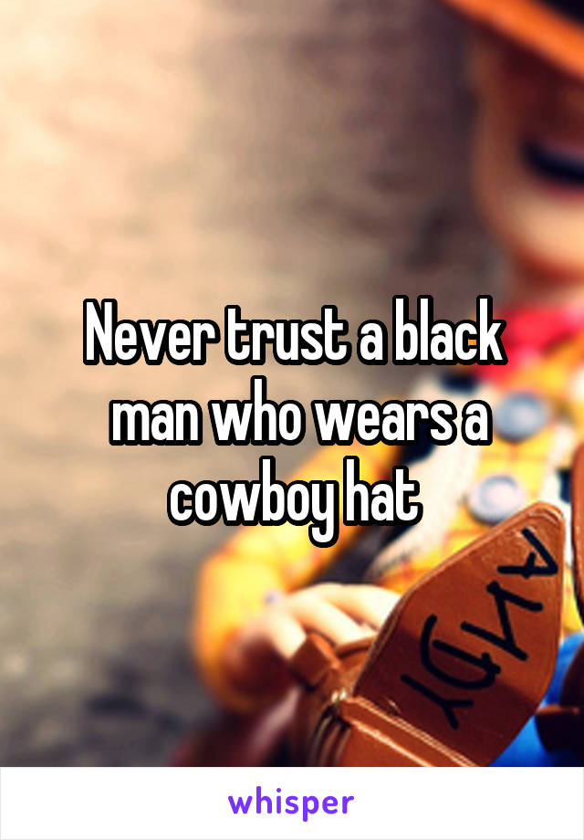 Never trust a black  man who wears a cowboy hat
