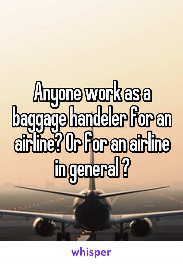 Anyone work as a baggage handeler for an airline? Or for an airline in general ?