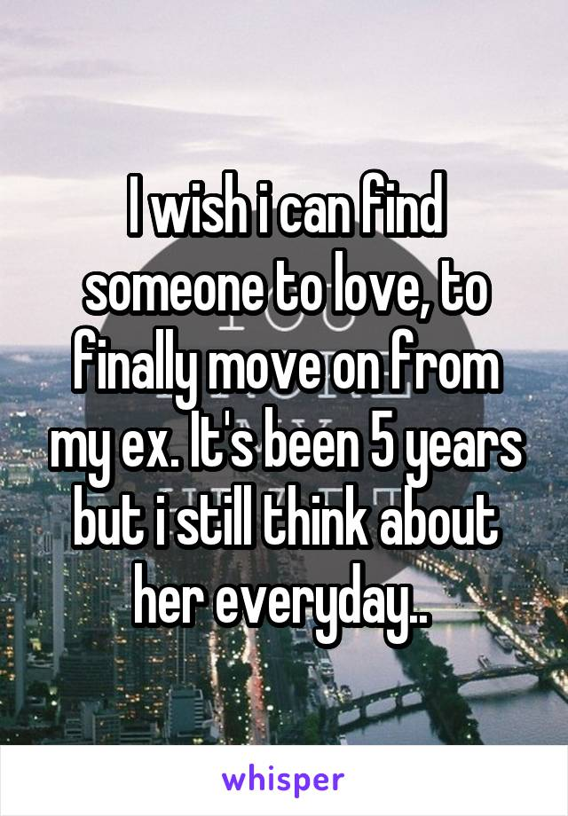 I wish i can find someone to love, to finally move on from my ex. It's been 5 years but i still think about her everyday..