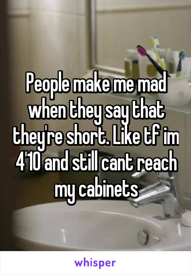 People make me mad when they say that they're short. Like tf im 4'10 and still cant reach my cabinets