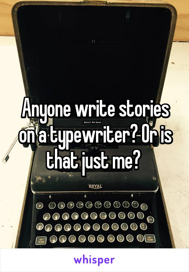 Anyone write stories on a typewriter? Or is that just me?