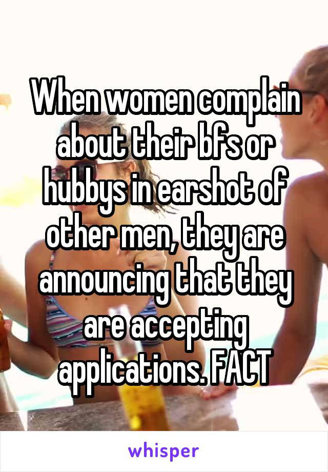 When women complain about their bfs or hubbys in earshot of other men, they are announcing that they are accepting applications. FACT