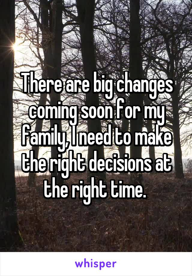 There are big changes coming soon for my family, I need to make the right decisions at the right time.