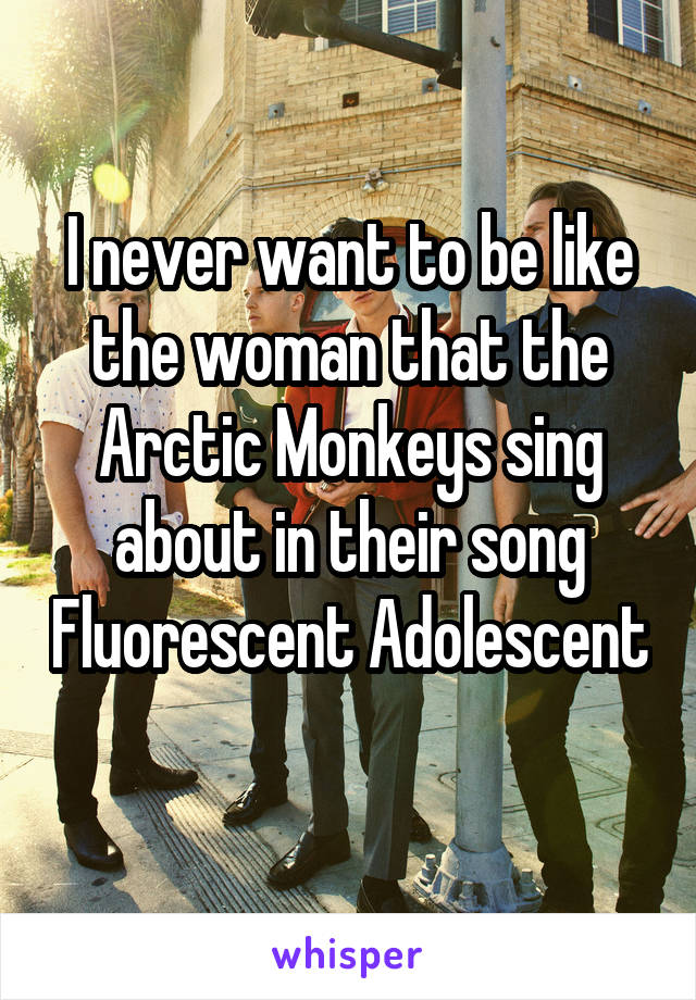 I never want to be like the woman that the Arctic Monkeys sing about in their song Fluorescent Adolescent