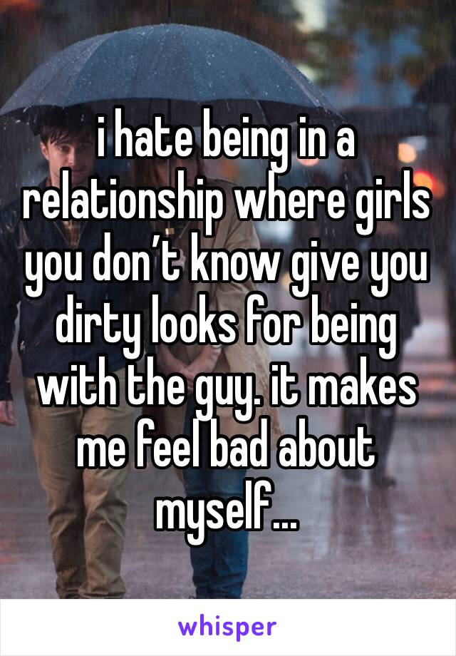 i hate being in a relationship where girls you don't know give you dirty looks for being with the guy. it makes me feel bad about myself...