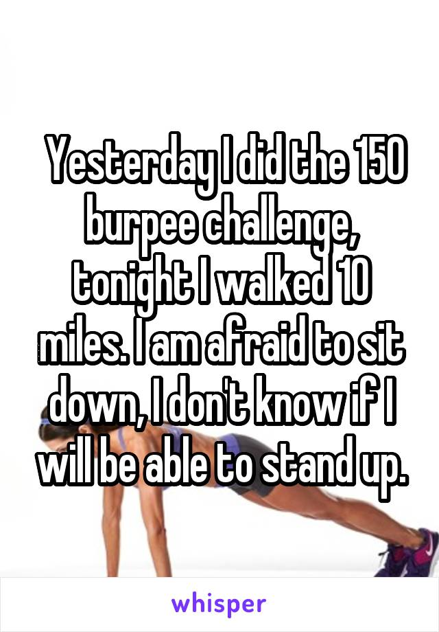 Yesterday I did the 150 burpee challenge, tonight I walked 10 miles. I am afraid to sit down, I don't know if I will be able to stand up.