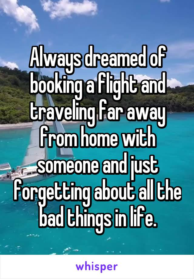 Always dreamed of booking a flight and traveling far away from home with someone and just forgetting about all the bad things in life.