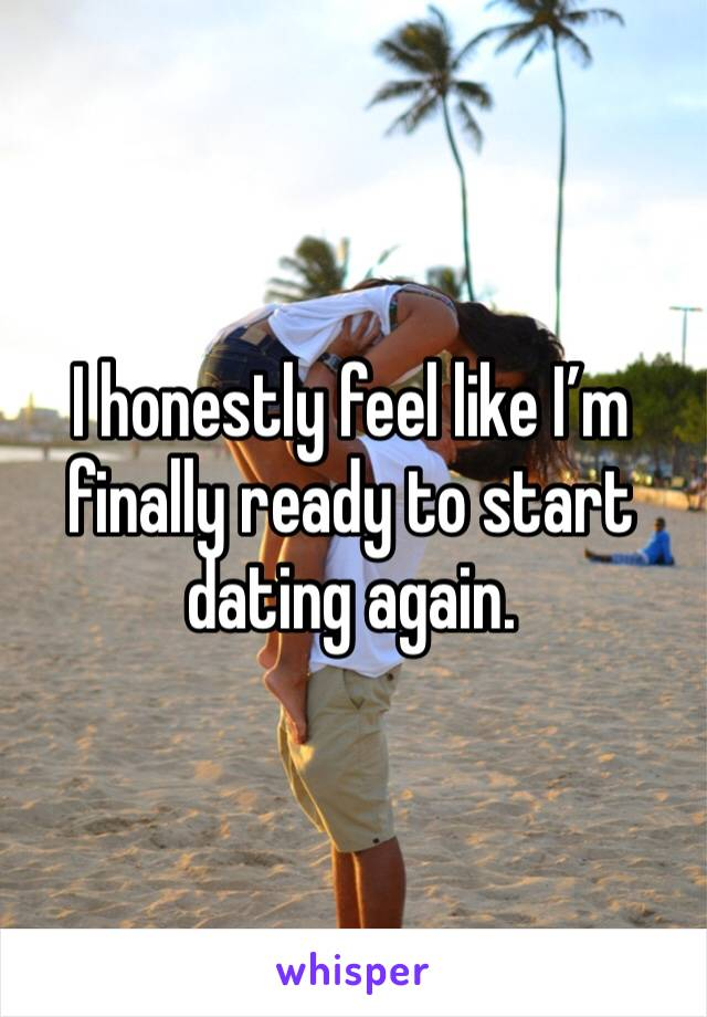 I honestly feel like I'm finally ready to start dating again.