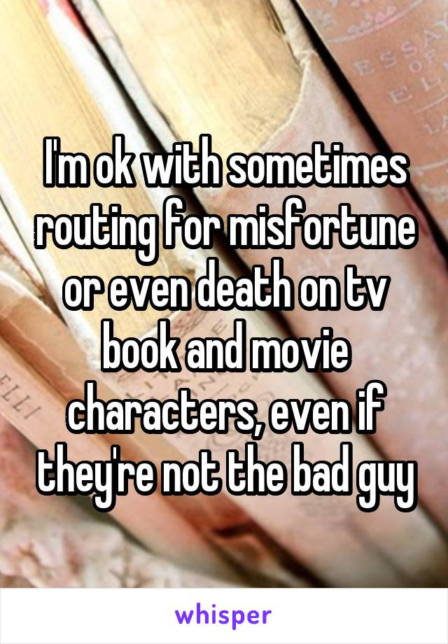 I'm ok with sometimes routing for misfortune or even death on tv book and movie characters, even if they're not the bad guy
