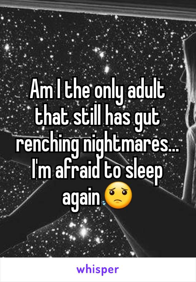 Am I the only adult that still has gut renching nightmares... I'm afraid to sleep again😟