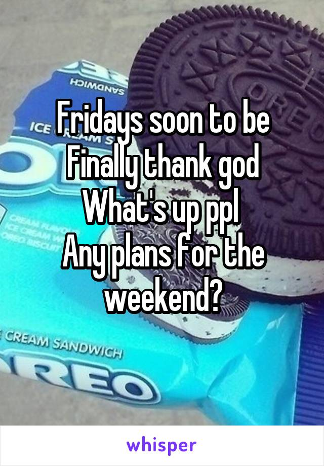 Fridays soon to be Finally thank god What's up ppl  Any plans for the weekend?