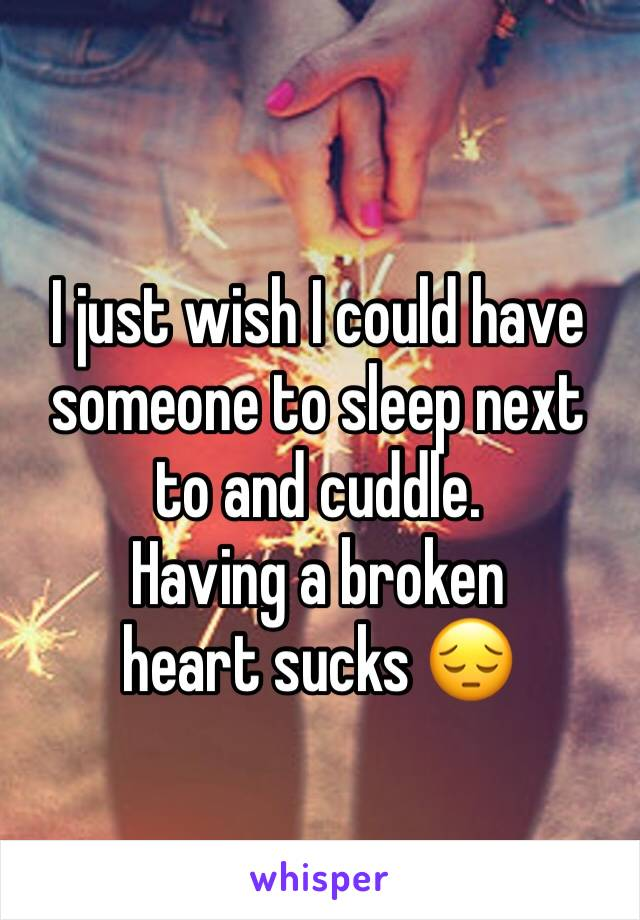 I just wish I could have someone to sleep next to and cuddle.  Having a broken heart sucks 😔
