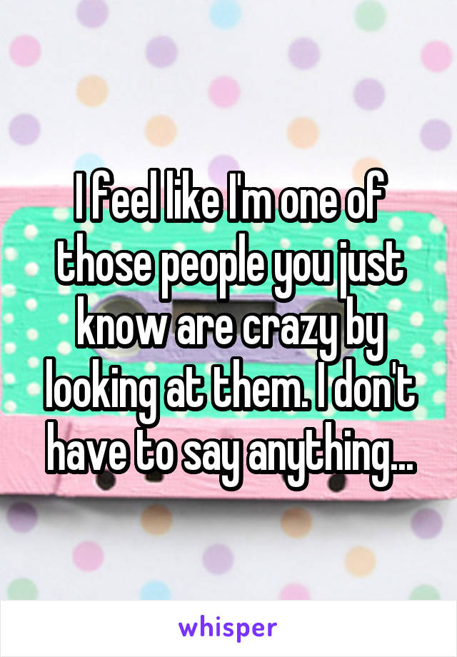 I feel like I'm one of those people you just know are crazy by looking at them. I don't have to say anything...