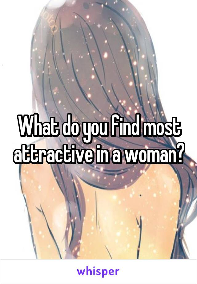 What do you find most attractive in a woman?