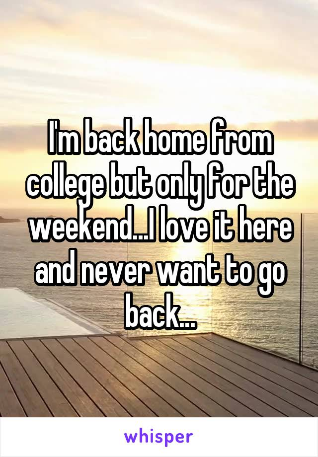 I'm back home from college but only for the weekend...I love it here and never want to go back...