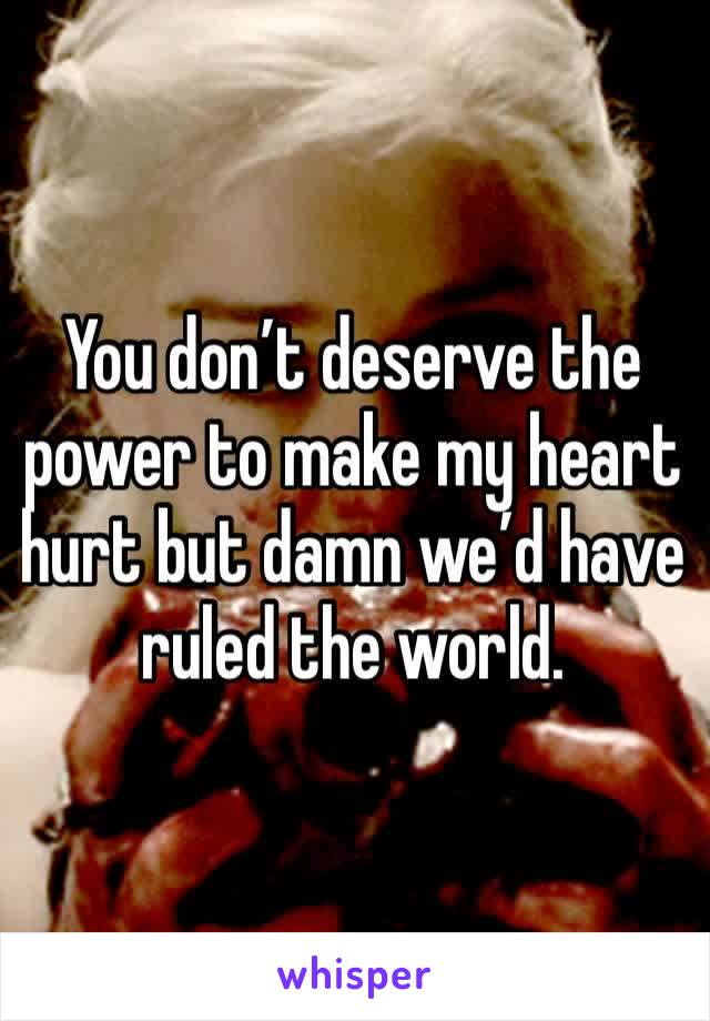 You don't deserve the power to make my heart hurt but damn we'd have ruled the world.