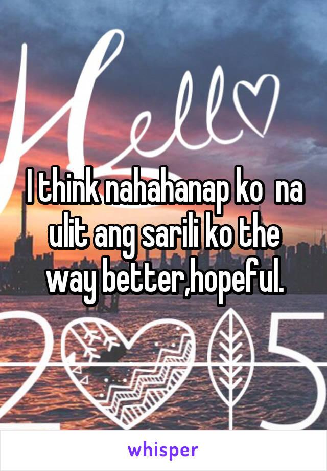 I think nahahanap ko  na ulit ang sarili ko the way better,hopeful.