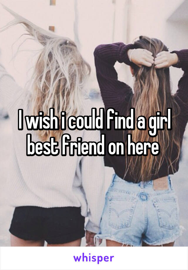 I wish i could find a girl best friend on here