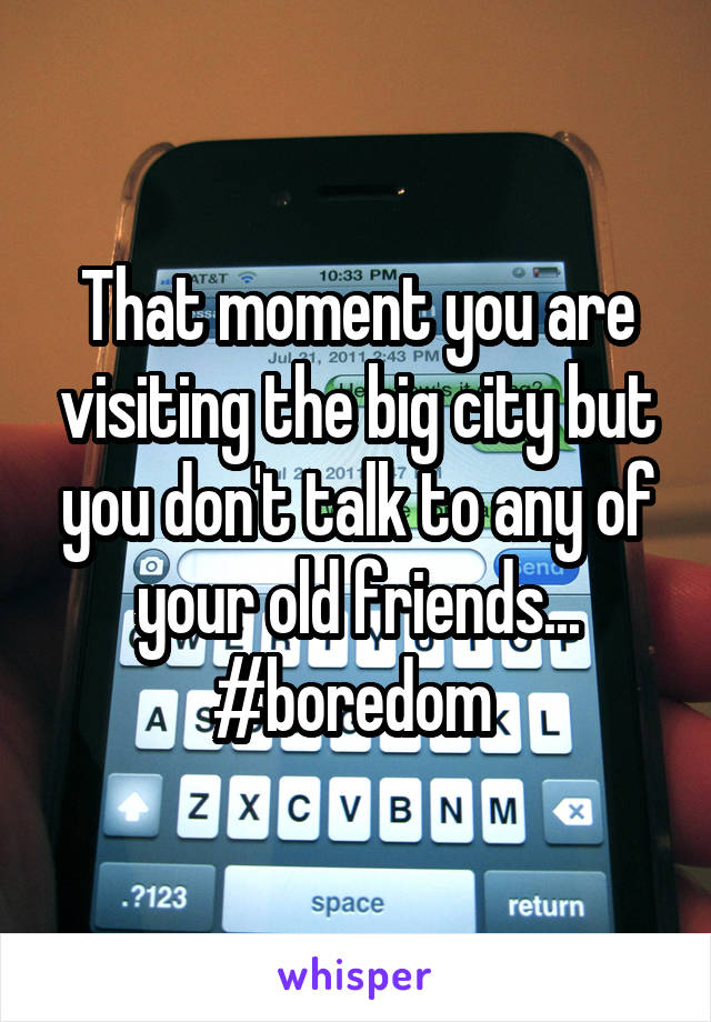 That moment you are visiting the big city but you don't talk to any of your old friends... #boredom