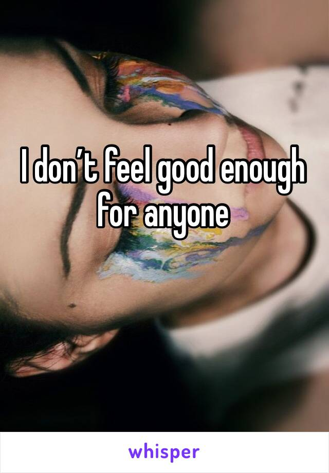 I don't feel good enough for anyone