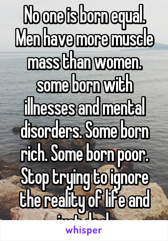 No one is born equal. Men have more muscle mass than women. some born with illnesses and mental disorders. Some born rich. Some born poor. Stop trying to ignore the reality of life and just deal.
