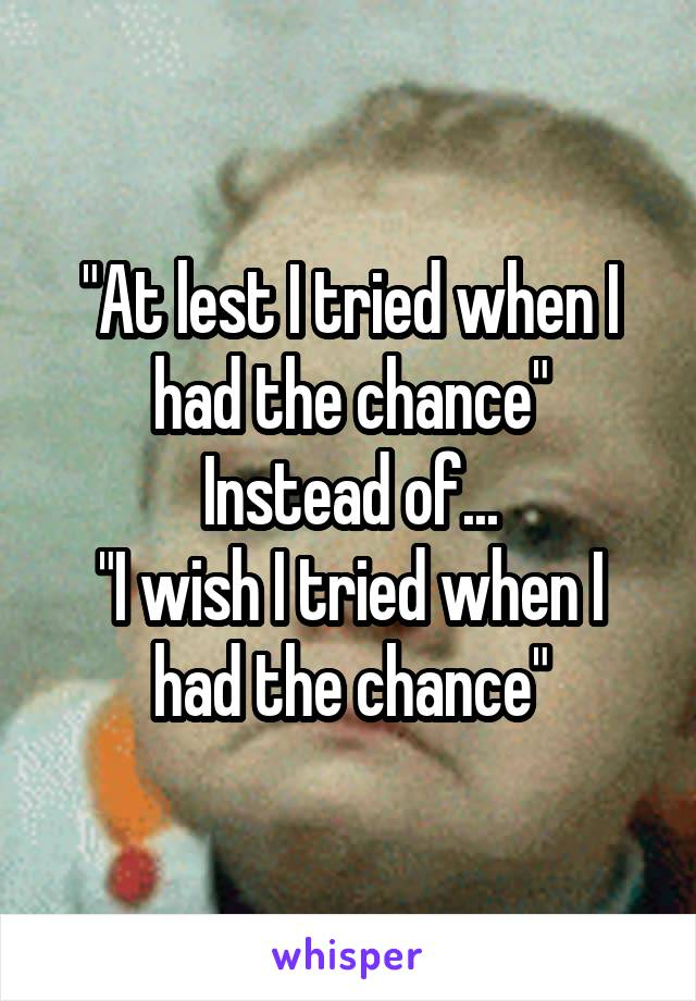"""""""At lest I tried when I had the chance"""" Instead of... """"I wish I tried when I had the chance"""""""
