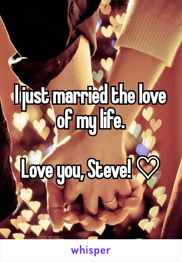 I just married the love of my life.  Love you, Steve! ♡