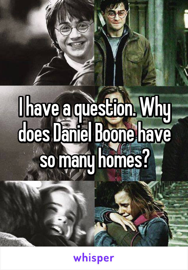 I have a question. Why does Daniel Boone have so many homes?