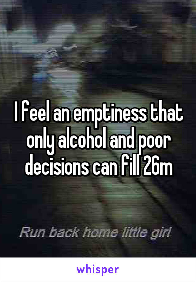 I feel an emptiness that only alcohol and poor decisions can fill 26m