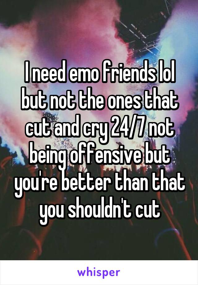 I need emo friends lol but not the ones that cut and cry 24/7 not being offensive but you're better than that you shouldn't cut