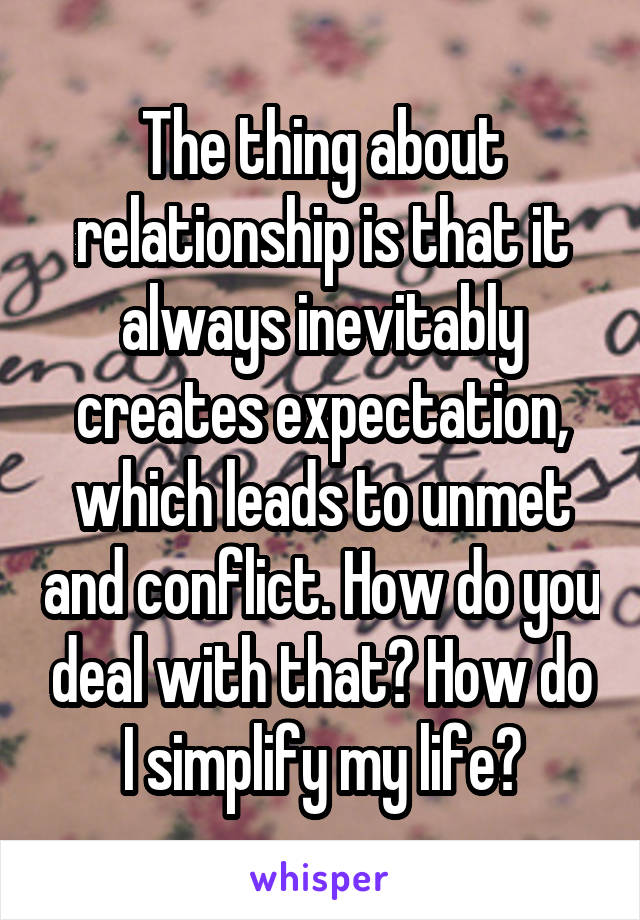 The thing about relationship is that it always inevitably creates expectation, which leads to unmet and conflict. How do you deal with that? How do I simplify my life?