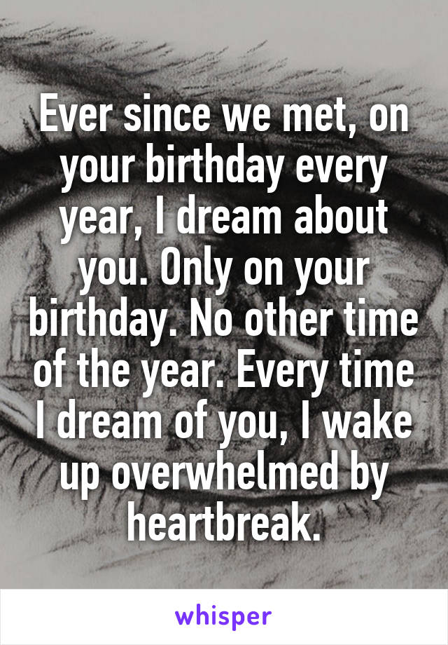 Ever since we met, on your birthday every year, I dream about you. Only on your birthday. No other time of the year. Every time I dream of you, I wake up overwhelmed by heartbreak.