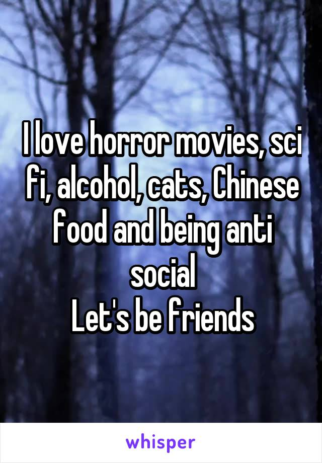 I love horror movies, sci fi, alcohol, cats, Chinese food and being anti social Let's be friends