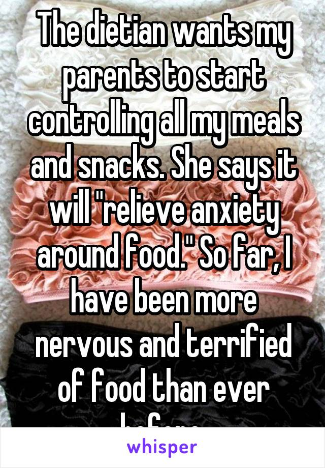 "The dietian wants my parents to start controlling all my meals and snacks. She says it will ""relieve anxiety around food."" So far, I have been more nervous and terrified of food than ever before."
