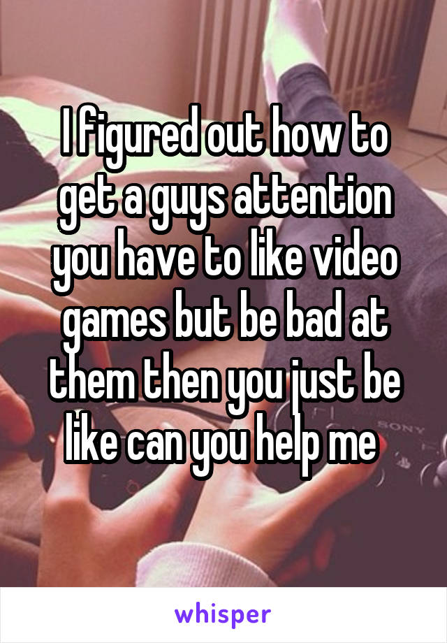 I figured out how to get a guys attention you have to like video games but be bad at them then you just be like can you help me