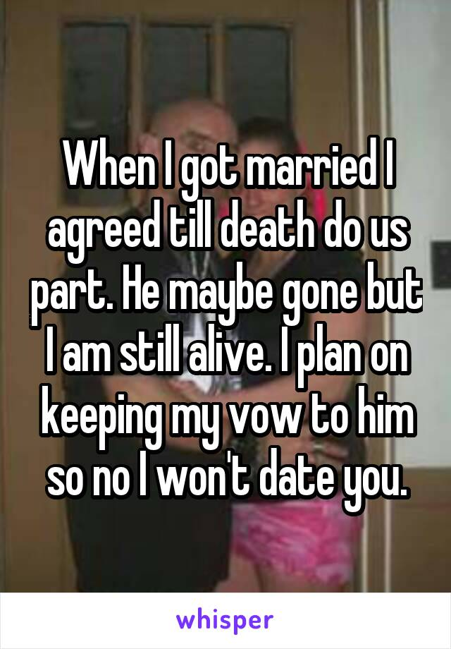 When I got married I agreed till death do us part. He maybe gone but I am still alive. I plan on keeping my vow to him so no I won't date you.