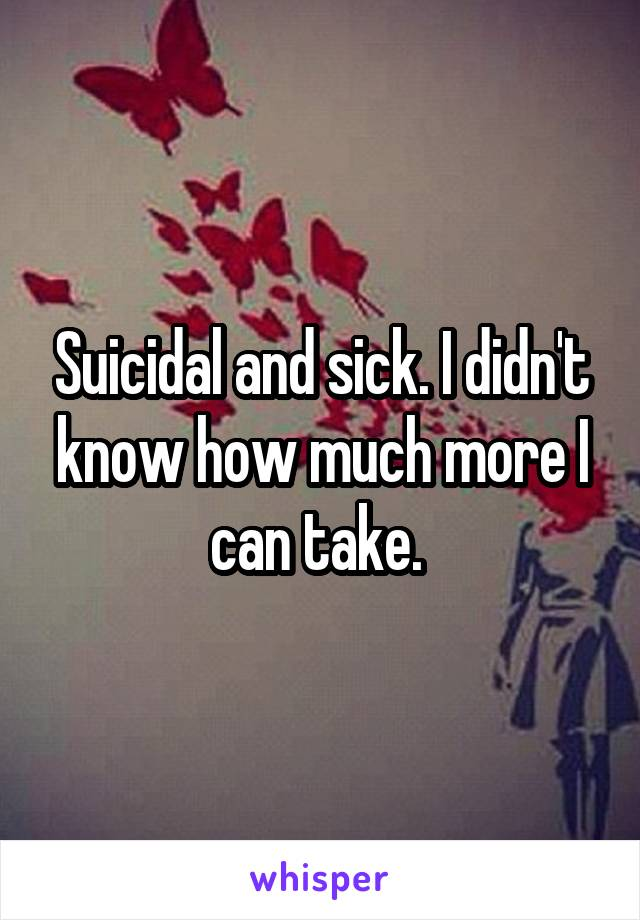 Suicidal and sick. I didn't know how much more I can take.