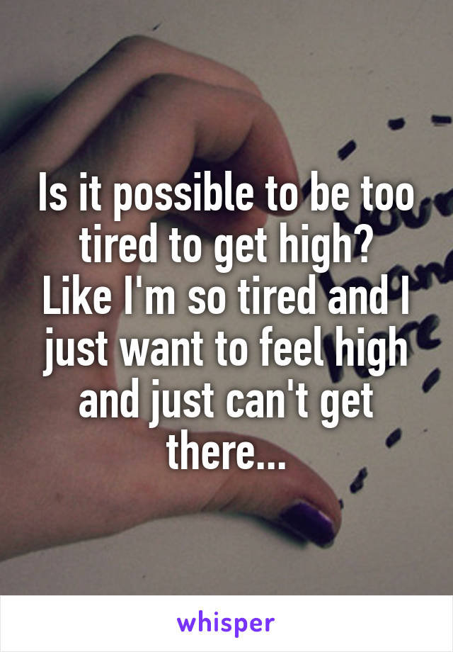 Is it possible to be too tired to get high? Like I'm so tired and I just want to feel high and just can't get there...