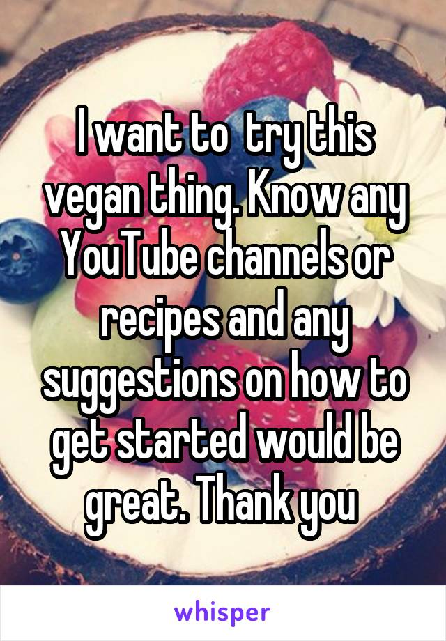 I want to  try this vegan thing. Know any YouTube channels or recipes and any suggestions on how to get started would be great. Thank you
