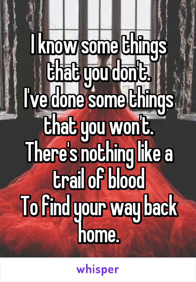I know some things that you don't. I've done some things that you won't. There's nothing like a trail of blood To find your way back home.