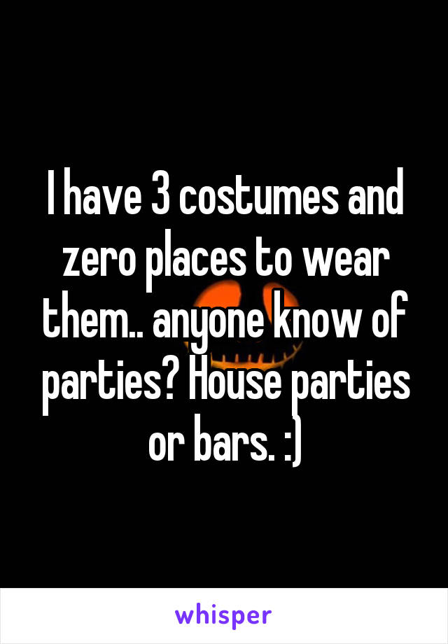 I have 3 costumes and zero places to wear them.. anyone know of parties? House parties or bars. :)