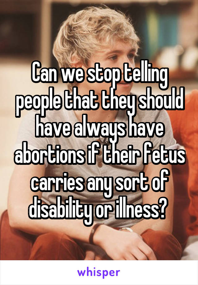 Can we stop telling people that they should have always have abortions if their fetus carries any sort of disability or illness?